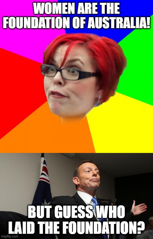 WOMEN ARE THE FOUNDATION OF AUSTRALIA! BUT GUESS WHO LAID THE FOUNDATION? | image tagged in tony abbott mp,angry feminist,tony abbott,angry sjw,sjws,feminists | made w/ Imgflip meme maker