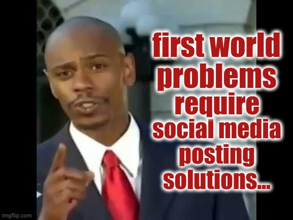 first world problems; require; social media posting solutions... | image tagged in first world,chappelle,solutions,modern | made w/ Imgflip meme maker