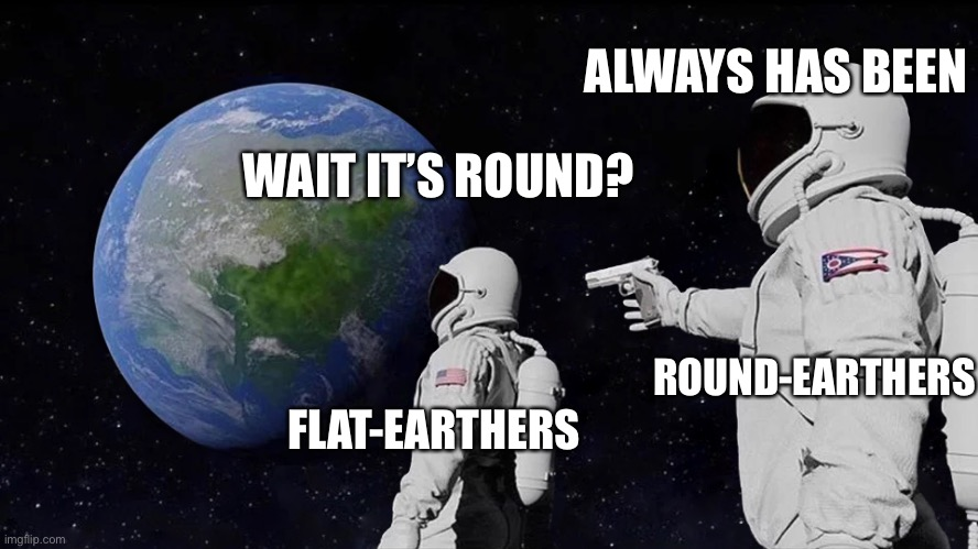 I mean he's got a point |  ALWAYS HAS BEEN; WAIT IT'S ROUND? ROUND-EARTHERS; FLAT-EARTHERS | image tagged in always has been | made w/ Imgflip meme maker