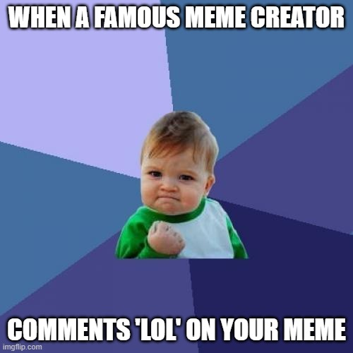 LOL |  WHEN A FAMOUS MEME CREATOR; COMMENTS 'LOL' ON YOUR MEME | image tagged in memes,success kid | made w/ Imgflip meme maker