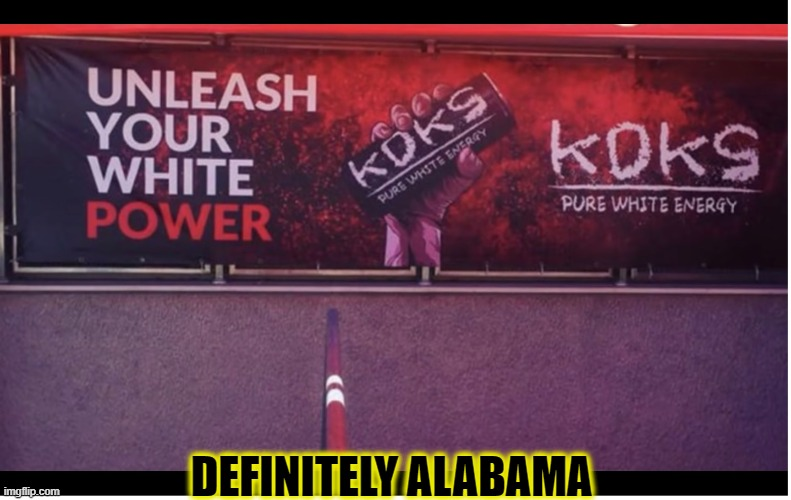 UNLEASH THE WHITE!!! |  DEFINITELY ALABAMA | image tagged in alabama,white power,special kind of stupid,funny,memes,trump | made w/ Imgflip meme maker