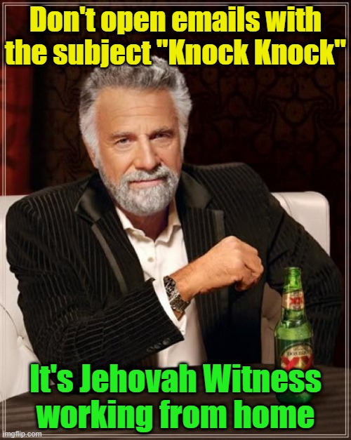 "The Most Interesting Man In The World |  Don't open emails with the subject ""Knock Knock""; It's Jehovah Witness; working from home 