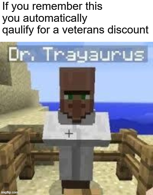 I know I sure do ;) |  If you remember this you automatically qaulify for a veterans discount | image tagged in blank white template,dr trayaurus,minecraft,memes,funny,dastarminers awesome memes | made w/ Imgflip meme maker