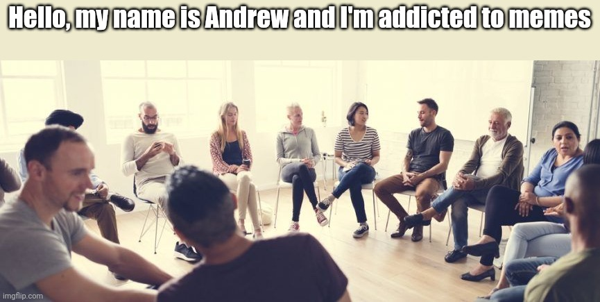 Are you addicted to memes?  The first step is admitting you have a problem. |  Hello, my name is Andrew and I'm addicted to memes | image tagged in alcoholics anonymous,addiction,admit it,12 step program,first world problems,stop it get some help | made w/ Imgflip meme maker