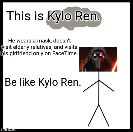 Be Like Bill |  This is Kylo Ren. He wears a mask, doesn't visit elderly relatives, and visits his girlfriend only on FaceTime. Be like Kylo Ren. | image tagged in memes,be like bill | made w/ Imgflip meme maker
