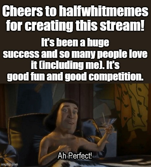 It was an amazing idea! Thank you halfwhitmemes! |  Cheers to halfwhitmemes for creating this stream! It's been a huge success and so many people love it (including me). It's good fun and good competition. | image tagged in lord farquad perfect | made w/ Imgflip meme maker