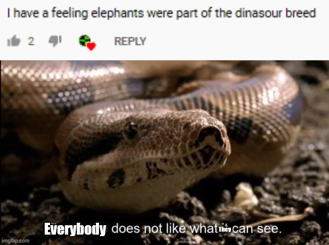 Huh? |  Everybody; They | image tagged in the snake does not like what it can see,what,dinosaurs,elephant,dafuq,memes | made w/ Imgflip meme maker