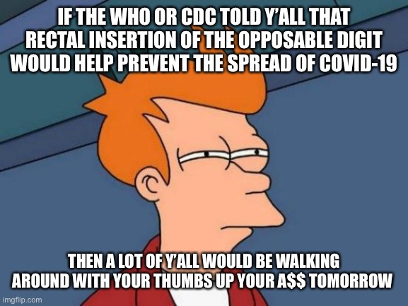 Futurama Fry |  IF THE WHO OR CDC TOLD Y'ALL THAT RECTAL INSERTION OF THE OPPOSABLE DIGIT WOULD HELP PREVENT THE SPREAD OF COVID-19; THEN A LOT OF Y'ALL WOULD BE WALKING AROUND WITH YOUR THUMBS UP YOUR A$$ TOMORROW | image tagged in memes,covid-19,coronavirus,cdc,masks,funny memes | made w/ Imgflip meme maker
