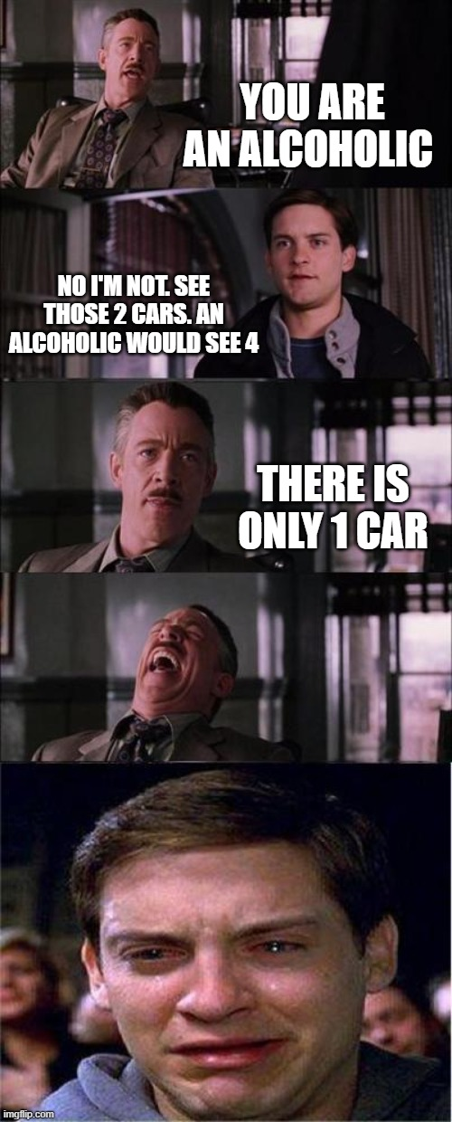 Alcoholic |  YOU ARE AN ALCOHOLIC; NO I'M NOT. SEE THOSE 2 CARS. AN ALCOHOLIC WOULD SEE 4; THERE IS ONLY 1 CAR | image tagged in memes,peter parker cry,funny,alcohol,alcoholic,lol so funny | made w/ Imgflip meme maker
