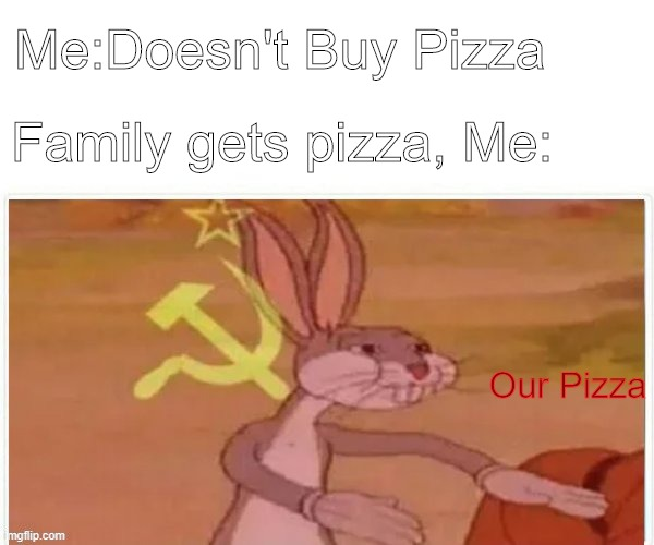 OUR PIZZZZZZAAAAAA! |  Me:Doesn't Buy Pizza; Family gets pizza, Me:; Our Pizza | image tagged in communist bugs bunny,pizza | made w/ Imgflip meme maker