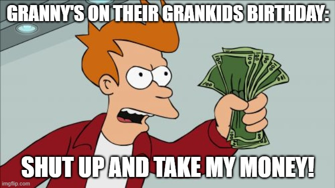 Shut Up And Take My Money Fry |  GRANNY'S ON THEIR GRANKIDS BIRTHDAY:; SHUT UP AND TAKE MY MONEY! | image tagged in memes,shut up and take my money fry | made w/ Imgflip meme maker