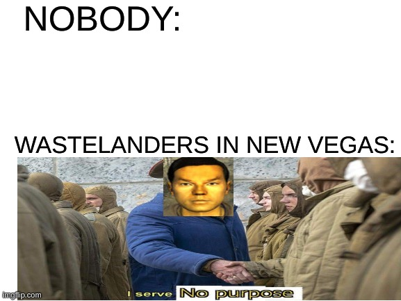 I serve no purpose |  NOBODY:; WASTELANDERS IN NEW VEGAS: | image tagged in blank white template,fallout new vegas,memes,nobody | made w/ Imgflip meme maker