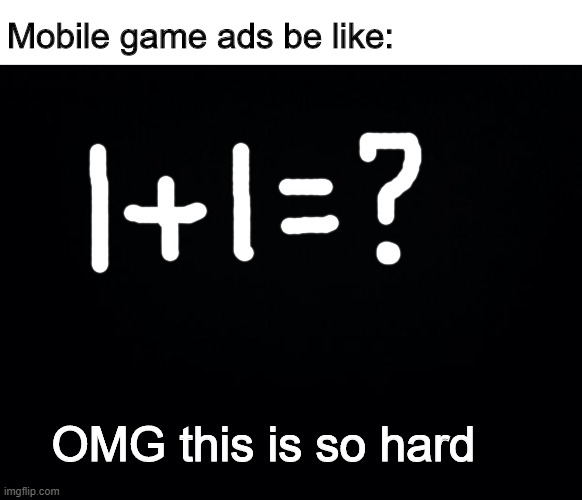Black background |  Mobile game ads be like:; OMG this is so hard | image tagged in black background | made w/ Imgflip meme maker