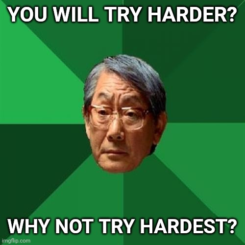 High Expectations Asian Father |  YOU WILL TRY HARDER? WHY NOT TRY HARDEST? | image tagged in memes,high expectations asian father,try | made w/ Imgflip meme maker