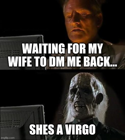 I'll Just Wait Here Meme |  WAITING FOR MY WIFE TO DM ME BACK... SHES A VIRGO | image tagged in memes,i'll just wait here | made w/ Imgflip meme maker