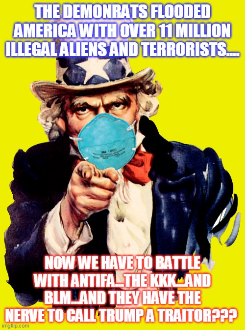 uncle sam i want you to mask n95 covid coronavirus |  THE DEMONRATS FLOODED AMERICA WITH OVER 11 MILLION ILLEGAL ALIENS AND TERRORISTS.... NOW WE HAVE TO BATTLE WITH ANTIFA...THE KKK...AND BLM...AND THEY HAVE THE NERVE TO CALL TRUMP A TRAITOR??? | image tagged in uncle sam i want you to mask n95 covid coronavirus | made w/ Imgflip meme maker