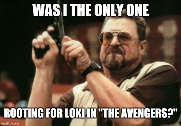 "Am I The Only One Around Here Meme |  WAS I THE ONLY ONE; ROOTING FOR LOKI IN ""THE AVENGERS?"" 