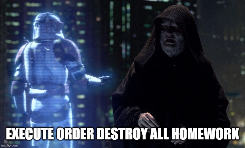 Execute Order 66 | EXECUTE ORDER DESTROY ALL HOMEWORK | image tagged in execute order 66 | made w/ Imgflip meme maker