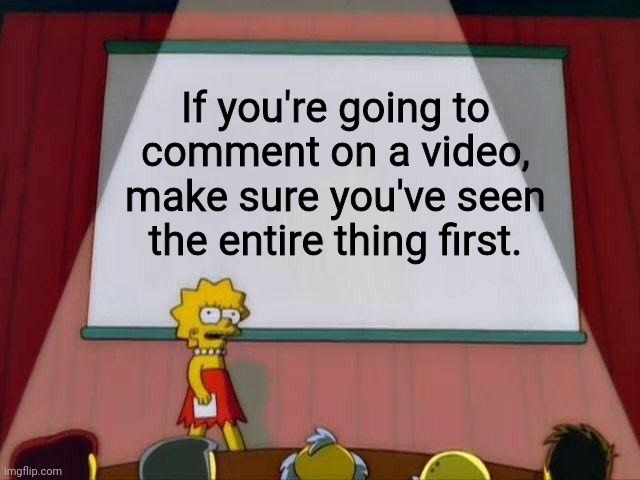 Lisa Simpson's Presentation |  If you're going to comment on a video, make sure you've seen the entire thing first. | image tagged in lisa simpson's presentation | made w/ Imgflip meme maker