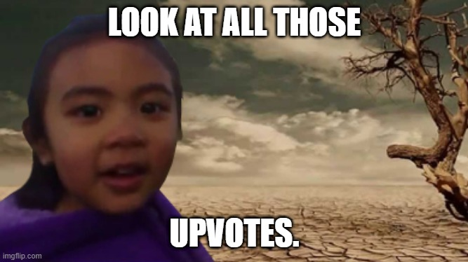 Look at em |  LOOK AT ALL THOSE; UPVOTES. | image tagged in sad but true,my life,bruh,me | made w/ Imgflip meme maker
