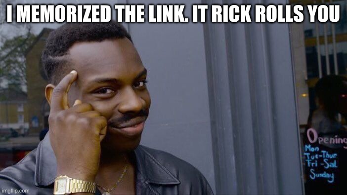 Roll Safe Think About It Meme | I MEMORIZED THE LINK. IT RICK ROLLS YOU | image tagged in memes,roll safe think about it | made w/ Imgflip meme maker