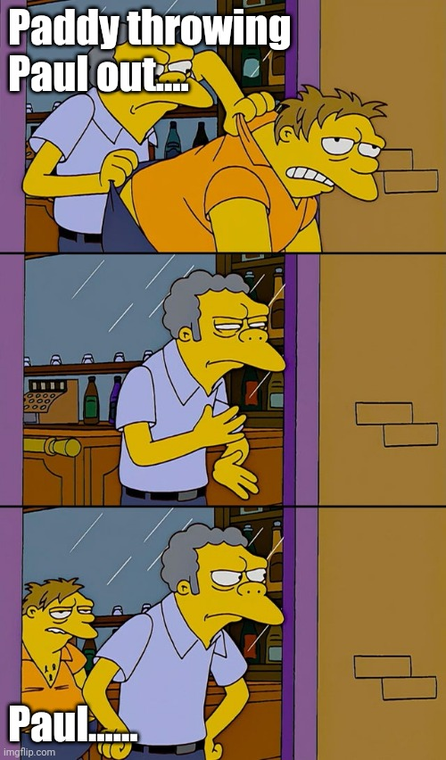 Moe throws Barney |  Paddy throwing Paul out.... Paul...... | image tagged in moe throws barney | made w/ Imgflip meme maker