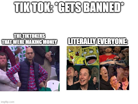 tiktok got banned lol |  TIK TOK: *GETS BANNED*; THE TIKTOKERS THAT WERE MAKING MONEY; LITERALLY EVERYONE: | image tagged in blank white template,mocking spongebob,elon musk,john cena,angry man,chris evans | made w/ Imgflip meme maker