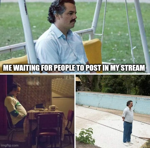 Sad Pablo Escobar |  ME WAITING FOR PEOPLE TO POST IN MY STREAM | image tagged in memes,sad pablo escobar | made w/ Imgflip meme maker