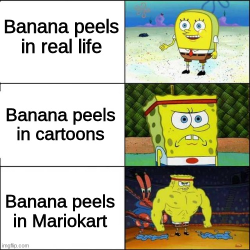 What am I supposed to title this meme |  Banana peels in real life; Banana peels in cartoons; Banana peels in Mariokart | image tagged in spongebob strong | made w/ Imgflip meme maker