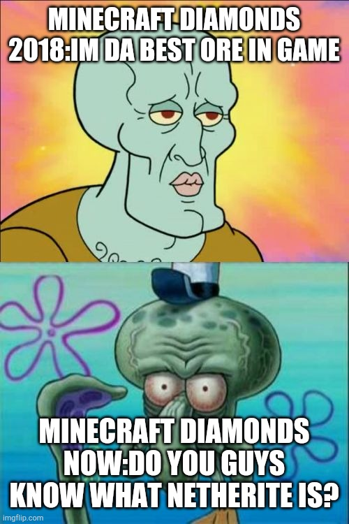 Squidward Meme |  MINECRAFT DIAMONDS 2018:IM DA BEST ORE IN GAME; MINECRAFT DIAMONDS NOW:DO YOU GUYS KNOW WHAT NETHERITE IS? | image tagged in memes,squid,ward | made w/ Imgflip meme maker