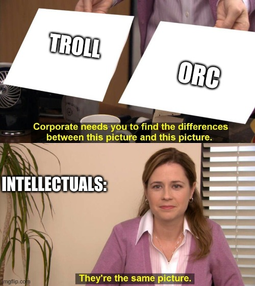 They are the same picture |  TROLL; ORC; INTELLECTUALS: | image tagged in they are the same picture | made w/ Imgflip meme maker
