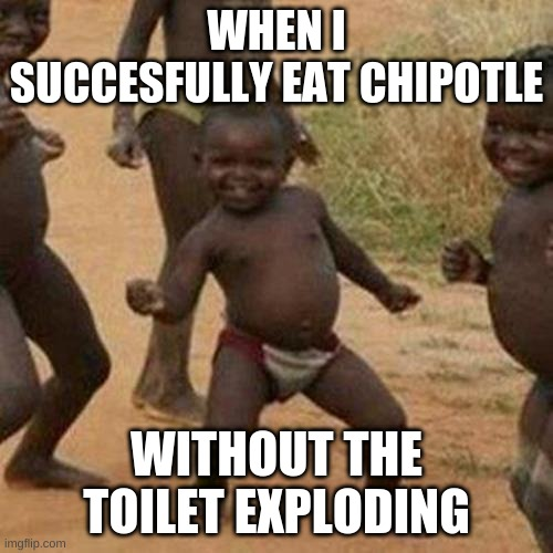 Third World Success Kid |  WHEN I SUCCESFULLY EAT CHIPOTLE; WITHOUT THE TOILET EXPLODING | image tagged in memes,third world success kid | made w/ Imgflip meme maker