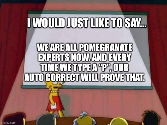 "We are all pomegranate experts now |  I WOULD JUST LIKE TO SAY…; WE ARE ALL POMEGRANATE EXPERTS NOW. AND EVERY TIME WE TYPE A ""P"", OUR AUTO CORRECT WILL PROVE THAT. 