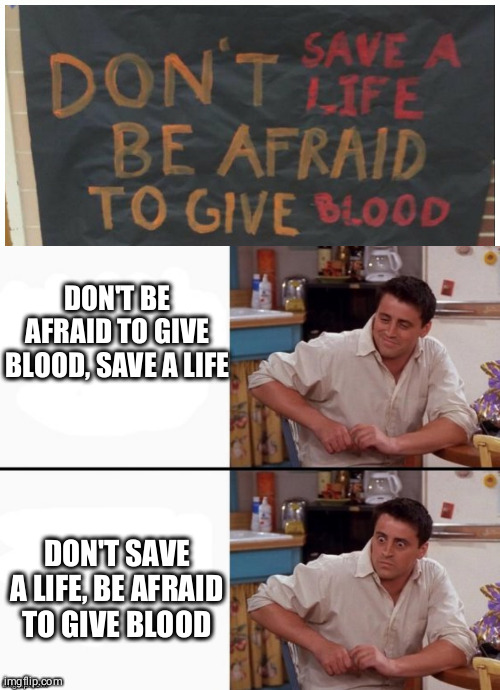 ooops |  DON'T BE AFRAID TO GIVE BLOOD, SAVE A LIFE; DON'T SAVE A LIFE, BE AFRAID TO GIVE BLOOD | image tagged in comprehending joey | made w/ Imgflip meme maker
