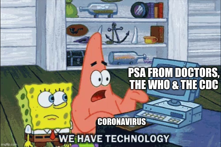 We have technology...but we aren't using it correctly |  PSA FROM DOCTORS, THE WHO & THE CDC; CORONAVIRUS | image tagged in corona virus,wasting time | made w/ Imgflip meme maker