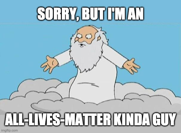 God says... |  SORRY, BUT I'M AN; ALL-LIVES-MATTER KINDA GUY | image tagged in blm,all lives matter | made w/ Imgflip meme maker