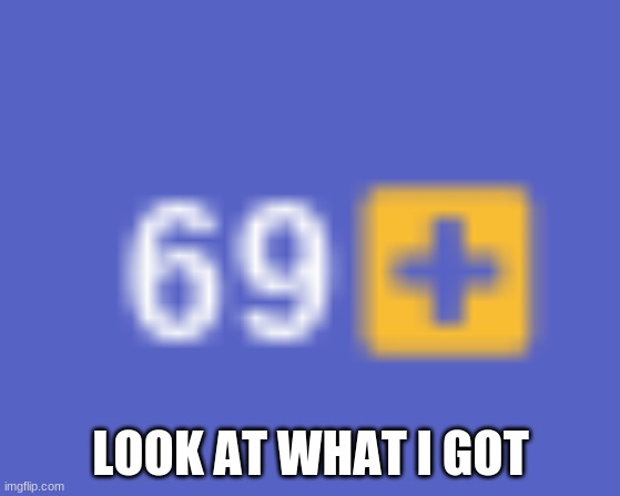 69 time |  LOOK AT WHAT I GOT | made w/ Imgflip meme maker