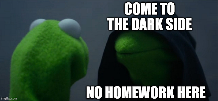 Evil Kermit Meme | COME TO THE DARK SIDE NO HOMEWORK HERE | image tagged in memes,evil kermit | made w/ Imgflip meme maker