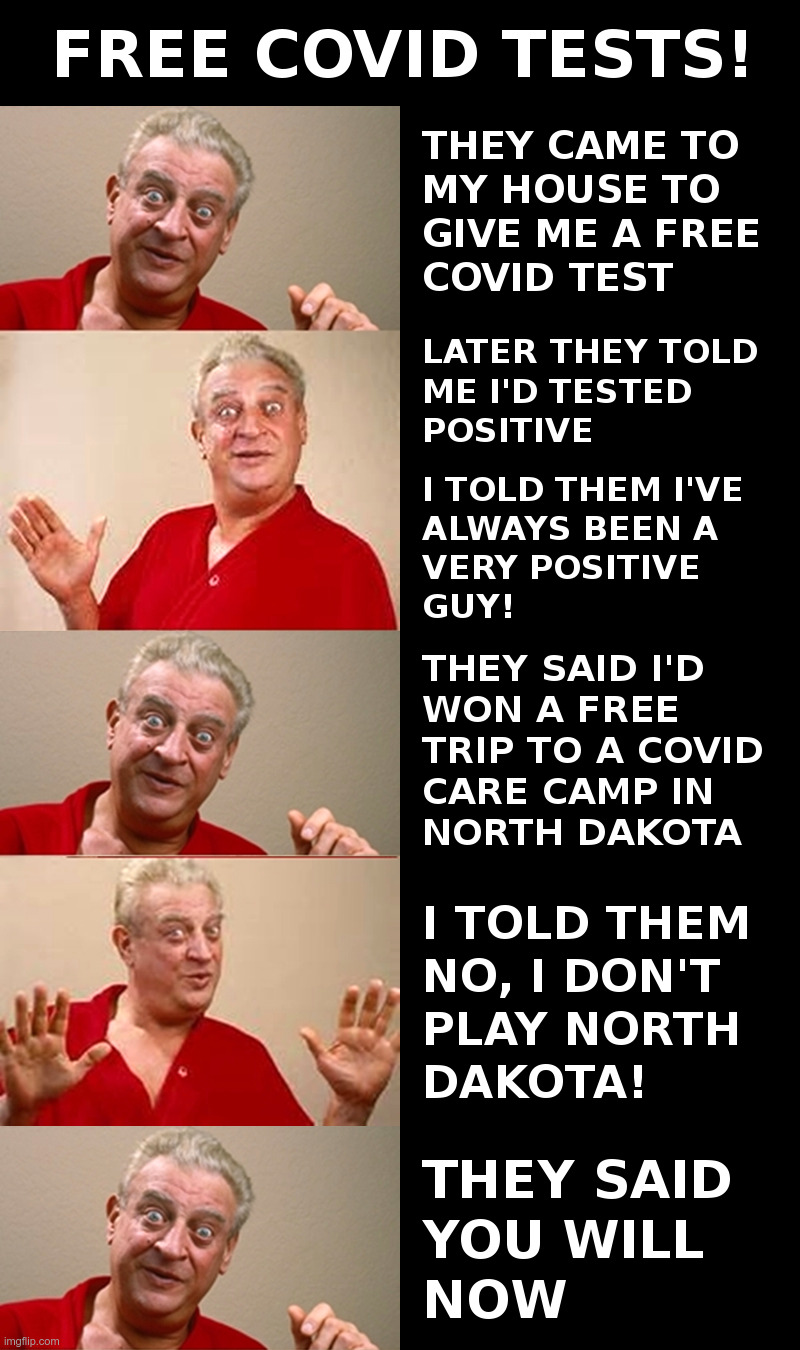Free Covid Tests! | image tagged in covid-19,testing,rodney dangerfield,north dakota,lockdown,tyranny | made w/ Imgflip meme maker
