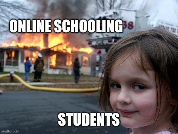 Disaster Girl |  ONLINE SCHOOLING; STUDENTS | image tagged in memes,disaster girl | made w/ Imgflip meme maker