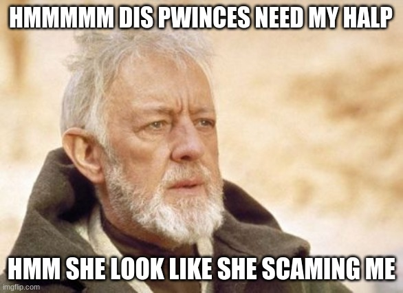 Obi Wan Kenobi |  HMMMMM DIS PWINCES NEED MY HALP; HMM SHE LOOK LIKE SHE SCAMING ME | image tagged in memes,obi wan kenobi | made w/ Imgflip meme maker