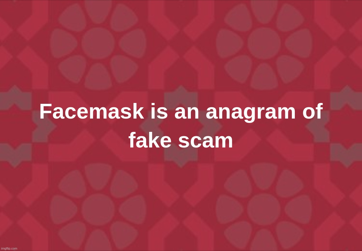 Facemask is an anagram of fake scam | image tagged in face,mask,fake,scam,coronavirus,covid-19,ConservativeMemes | made w/ Imgflip meme maker