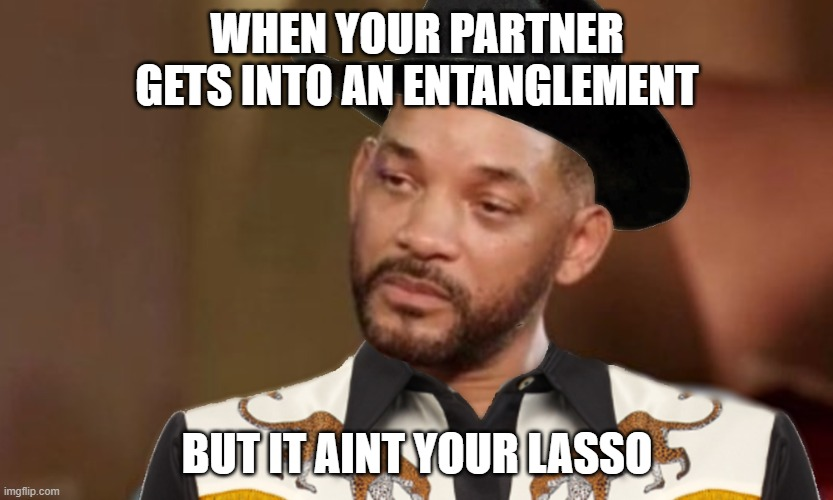 entanglement |  WHEN YOUR PARTNER GETS INTO AN ENTANGLEMENT; BUT IT AINT YOUR LASSO | image tagged in will smith,funny,fresh prince of bel-air,cowboy,cowboys | made w/ Imgflip meme maker