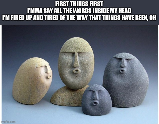 FIRST THINGS FIRST I'MMA SAY ALL THE WORDS INSIDE MY HEAD I'M FIRED UP AND TIRED OF THE WAY THAT THINGS HAVE BEEN, OH | image tagged in ooooooo | made w/ Imgflip meme maker