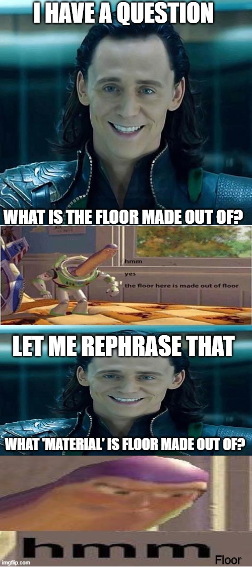 What is the floor made out of? |  I HAVE A QUESTION; WHAT IS THE FLOOR MADE OUT OF? LET ME REPHRASE THAT; WHAT 'MATERIAL' IS FLOOR MADE OUT OF? Floor | image tagged in blank white template,buzz lightyear hmm,hmm yes the floor here is made out of floor,loki,crossover | made w/ Imgflip meme maker