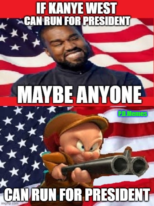P.D.Memes; CAN RUN FOR PRESIDENT | image tagged in kanye west,elmer fudd,president,gun | made w/ Imgflip meme maker