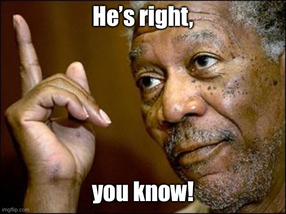 This Morgan Freeman | He's right, you know! | image tagged in this morgan freeman | made w/ Imgflip meme maker