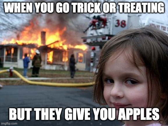 Disaster Girl |  WHEN YOU GO TRICK OR TREATING; BUT THEY GIVE YOU APPLES | image tagged in memes,disaster girl | made w/ Imgflip meme maker