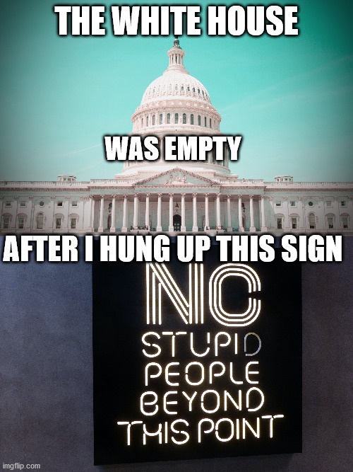 I should've done this 4 yrs. ago |  THE WHITE HOUSE; WAS EMPTY; AFTER I HUNG UP THIS SIGN | image tagged in memes,funny,signs,white house,stupid,people | made w/ Imgflip meme maker