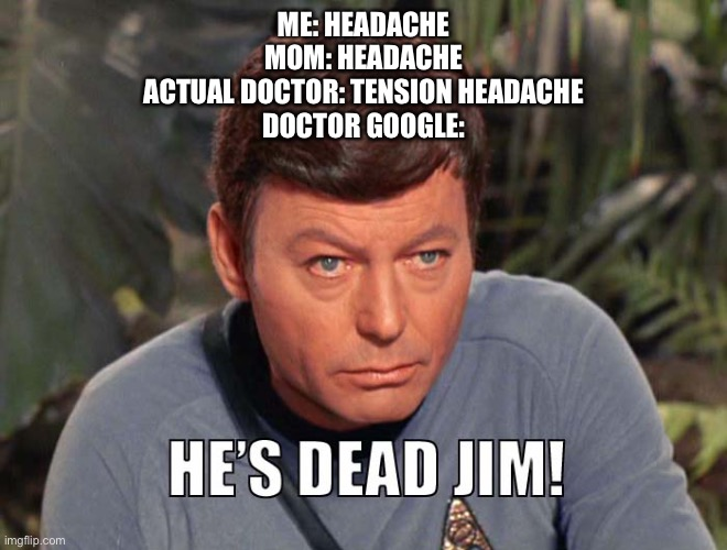 When you trust Doctor Google |  ME: HEADACHE MOM: HEADACHE ACTUAL DOCTOR: TENSION HEADACHE DOCTOR GOOGLE: | image tagged in star trek,bones mccoy | made w/ Imgflip meme maker